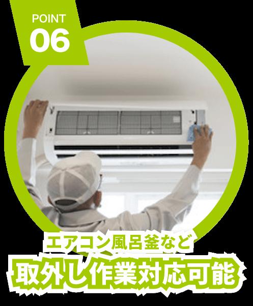 POINT 06 エアコン風呂釜など 取外し作業対応可能